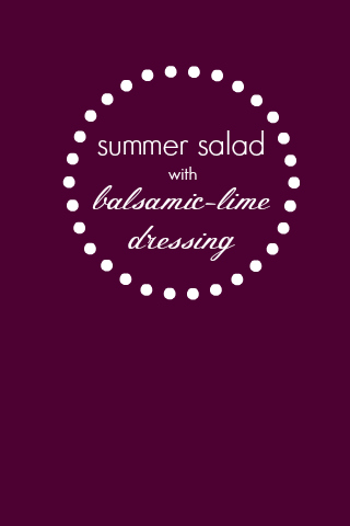 Summer Salad with Balsamic Lime Dressing. So good!