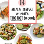 14 Meals to Make when it's TOO HOT to cook. All of these are quick, healthy, and fresh! Perfect for summer.
