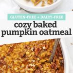 "Collage of images of gluten free bake pumpkin oatmeal with text overlay that reads ""Gluten-Free + Dairy-Free Cozy Baked Pumpkin Oatmeal"""